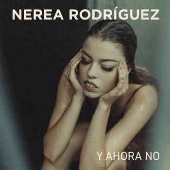 """Nerea Rodríguez: """"EL SINGLE HABLA DE AMOR Y DESAMOR, TIENE SUS PARTES BUENAS Y MALAS"""""""
